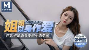 MD0107 姐姐以身作爱 巨乳姐姐肉身安慰失恋弟弟 E奶女神张云熙