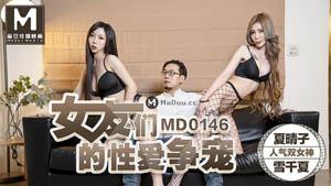 MD0146 女友们的性爱争宠 夏晴子&雪千夏 麻豆传媒