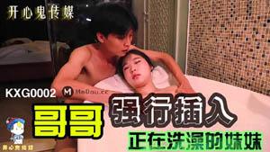 KXG0002 哥哥强行插入正在洗澡的妹妹 开心鬼传媒