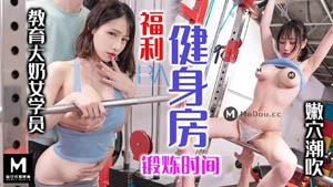 福利健身房锻炼时间 教育大奶女学员嫩穴潮吹  麻豆传媒&皇家华人出品国产AV