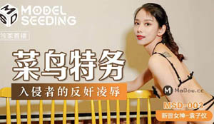 MSD003 菜鸟特务 侵者的反奸凌辱 袁子仪&杨柳 麻豆传媒 国产AV剧情