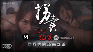 XK-8056 拐卖 黑暗纪实 两万买的越南新娘 星空无限传媒 国产AV剧情